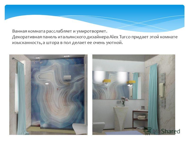 Ванная комната расслабляет и умиротворяет. Декоративная панель итальянского дизайнера Alex Turco придает этой комнате изысканность, а штора в пол делает ее очень уютной.