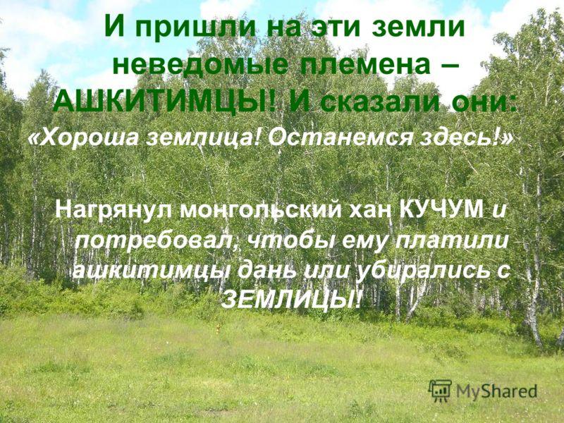 И пришли на эти земли неведомые племена – АШКИТИМЦЫ! И сказали они: «Хороша землица! Останемся здесь!» Нагрянул монгольский хан КУЧУМ и потребовал, чтобы ему платили ашкитимцы дань или убирались с ЗЕМЛИЦЫ!