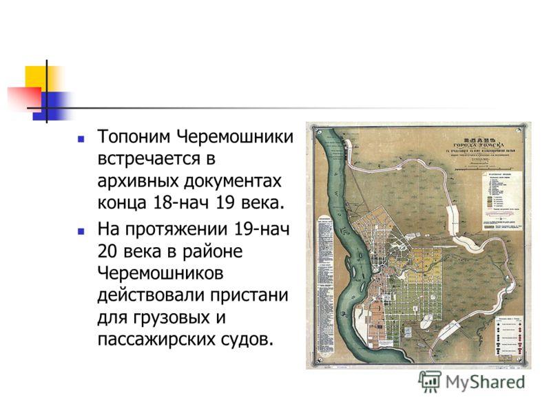 Топоним Черемошники встречается в архивных документах конца 18-нач 19 века. На протяжении 19-нач 20 века в районе Черемошников действовали пристани для грузовых и пассажирских судов.