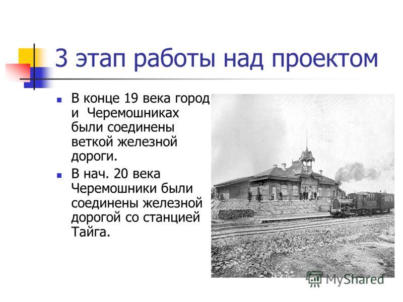 3 этап работы над проектом В конце 19 века город и Черемошниках были соединены веткой железной дороги. В нач. 20 века Черемошники были соединены железной дорогой со станцией Тайга.