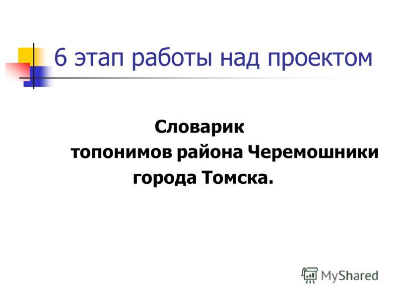 6 этап работы над проектом Словарик топонимов района Черемошники города Томска.