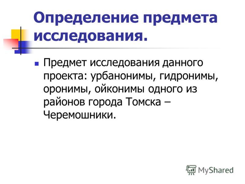 Определение предмета исследования. Предмет исследования данного проекта: урбанонимы, гидронимы, оронимы, ойконимы одного из районов города Томска – Черемошники.