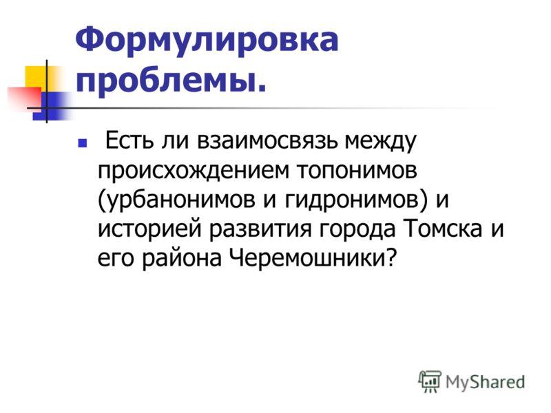 Формулировка проблемы. Есть ли взаимосвязь между происхождением топонимов (урбанонимов и гидронимов) и историей развития города Томска и его района Черемошники?