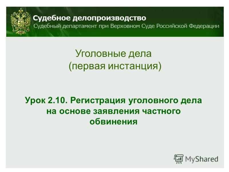 Уголовные дела (первая инстанция) Урок 2.10. Регистрация уголовного дела на основе заявления частного обвинения