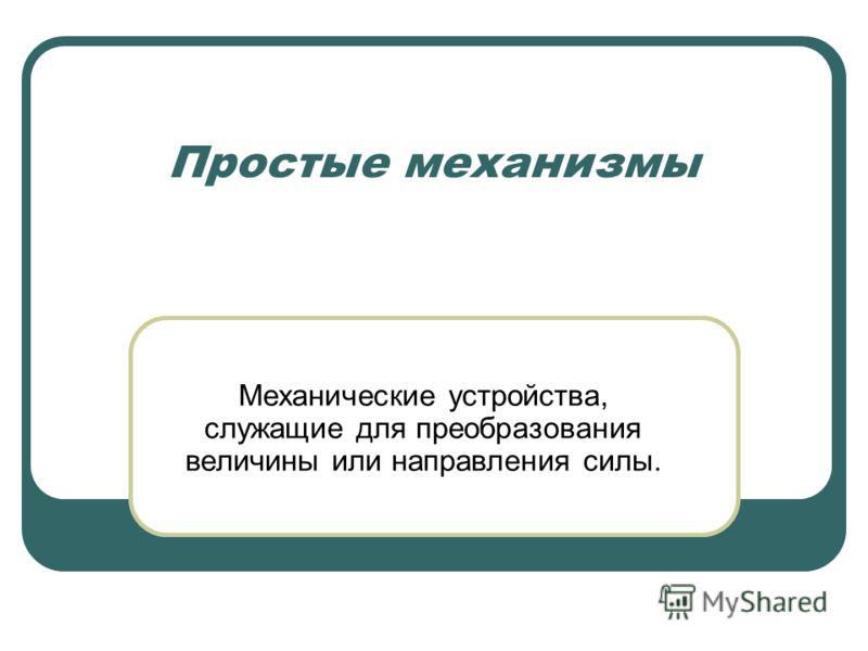 Простые механизмы Механические устройства, служащие для преобразования величины или направления силы.