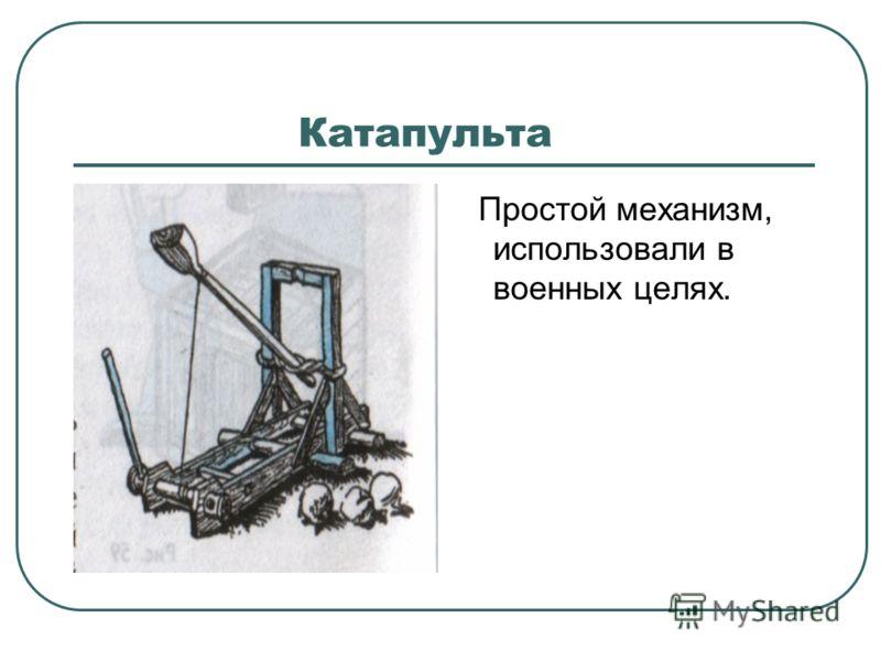 Катапульта Простой механизм, использовали в военных целях.