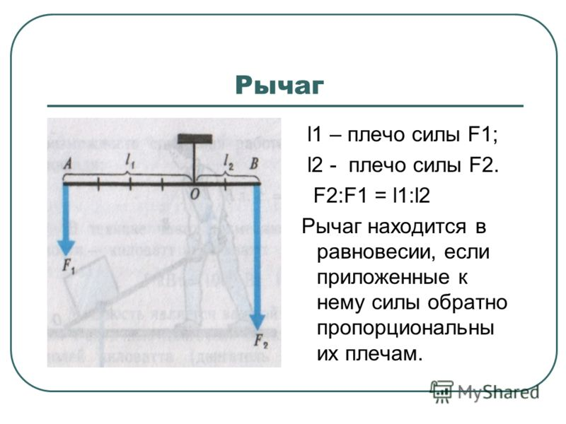 Рычаг l1 – плечо силы F1; l2 - плечо силы F2. F2:F1 = l1:l2 Рычаг находится в равновесии, если приложенные к нему силы обратно пропорциональны их плечам.