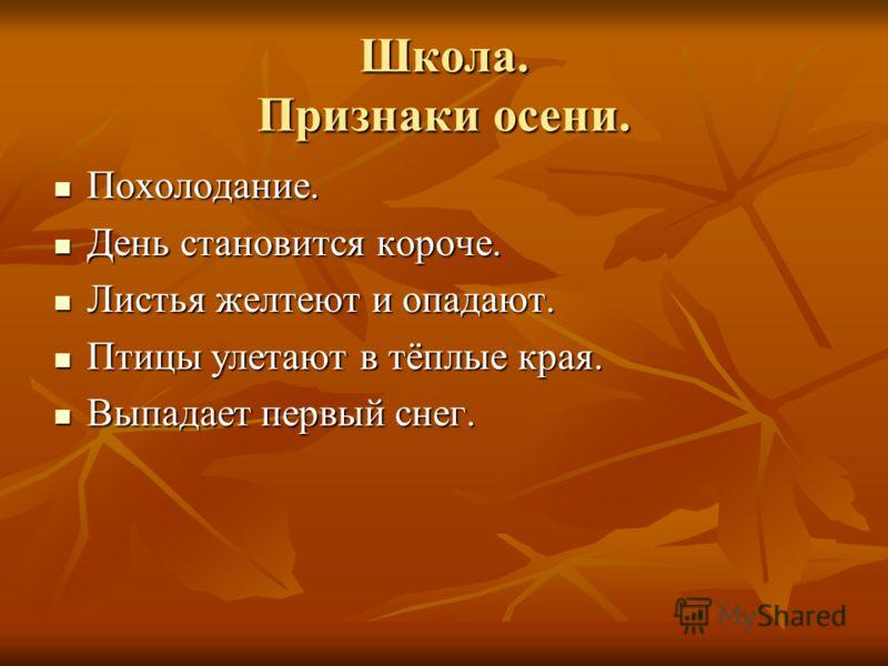 Школа. Признаки осени. Похолодание. Похолодание. День становится короче. День становится короче. Листья желтеют и опадают. Листья желтеют и опадают. Птицы улетают в тёплые края. Птицы улетают в тёплые края. Выпадает первый снег. Выпадает первый снег.