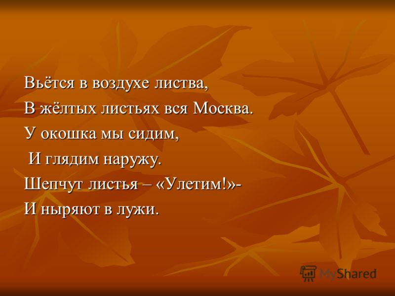 Вьётся в воздухе листва, В жёлтых листьях вся Москва. У окошка мы сидим, И глядим наружу. И глядим наружу. Шепчут листья – «Улетим!»- И ныряют в лужи.