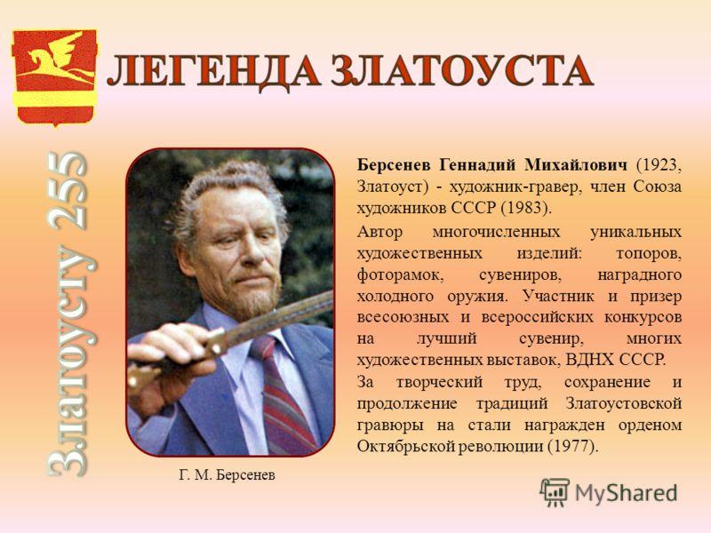 Берсенев Геннадий Михайлович (1923, Златоуст) - художник-гравер, член Союза художников СССР (1983). Автор многочисленных уникальных художественных изделий: топоров, фоторамок, сувениров, наградного холодного оружия. Участник и призер всесоюзных и все