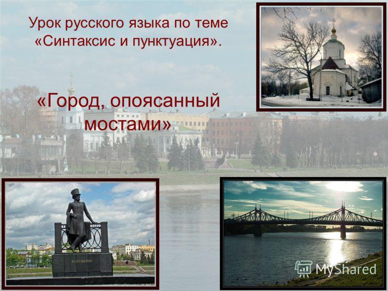 Урок русского языка по теме «Синтаксис и пунктуация». «Город, опоясанный мостами»