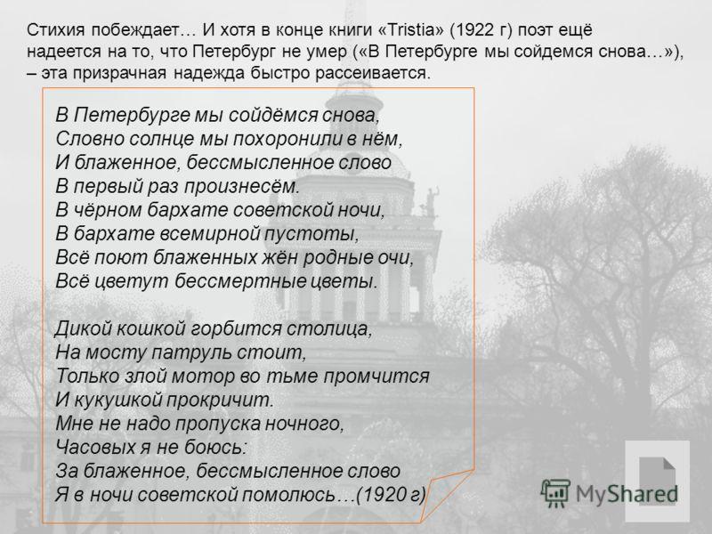 Стихия побеждает… И хотя в конце книги «Tristia» (1922 г) поэт ещё надеется на то, что Петербург не умер («В Петербурге мы сойдемся снова…»), – эта призрачная надежда быстро рассеивается. В Петербурге мы сойдёмся снова, Словно солнце мы похоронили в
