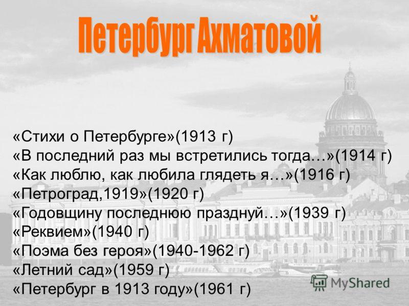 «Стихи о Петербурге»(1913 г) «В последний раз мы встретились тогда…»(1914 г) «Как люблю, как любила глядеть я…»(1916 г) «Петроград,1919»(1920 г) «Годовщину последнюю празднуй…»(1939 г) «Реквием»(1940 г) «Поэма без героя»(1940-1962 г) «Летний сад»(195