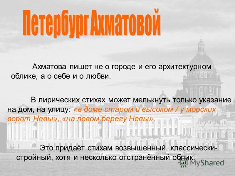 Ахматова пишет не о городе и его архитектурном облике, а о себе и о любви. В лирических стихах может мелькнуть только указание на дом, на улицу: «в доме старом и высоком / у морских ворот Невы», «на левом берегу Невы». Это придаёт стихам возвышенный,