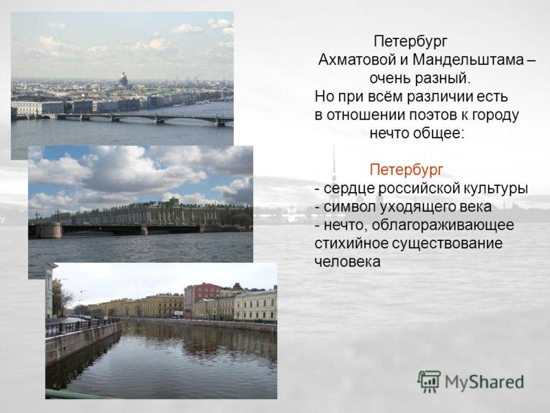 Петербург Ахматовой и Мандельштама – очень разный. Но при всём различии есть в отношении поэтов к городу нечто общее: Петербург - сердце российской культуры - символ уходящего века - нечто, облагораживающее стихийное существование человека