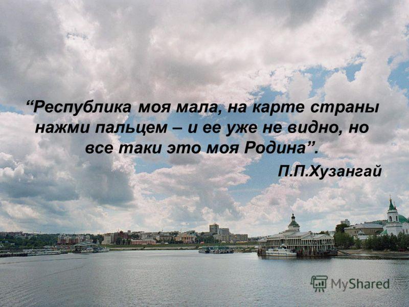 Республика моя мала, на карте страны нажми пальцем – и ее уже не видно, но все таки это моя Родина. П.П.Хузангай