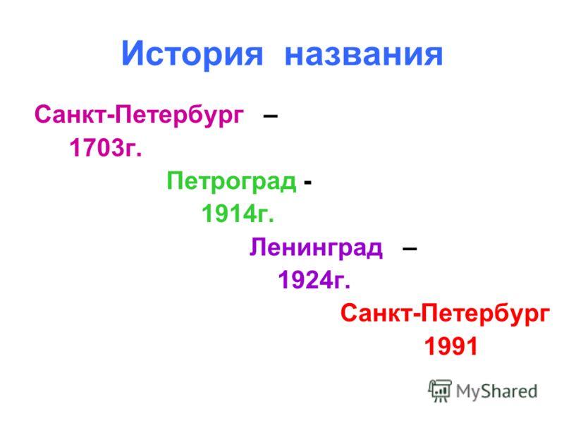 История названия Санкт-Петербург – 1703г. Петроград - 1914г. Ленинград – 1924г. Санкт-Петербург 1991