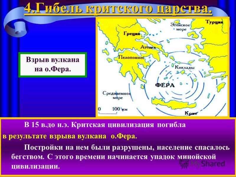 4.Гибель критского царства. В 15 в.до н.э. Критская цивилизация погибла в результате взрыва вулкана о.Фера. Постройки на нем были разрушены, население спасалось бегством. С этого времени начинается упадок минойской цивилизации. Взрыв вулкана на о.Фер