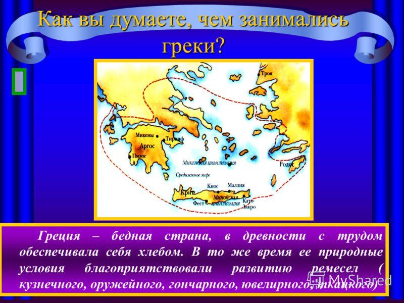 Как вы думаете, чем занимались греки? Греция – бедная страна, в древности с трудом обеспечивала себя хлебом. В то же время ее природные условия благоприятствовали развитию ремесел ( кузнечного, оружейного, гончарного, ювелирного, ткацкого)