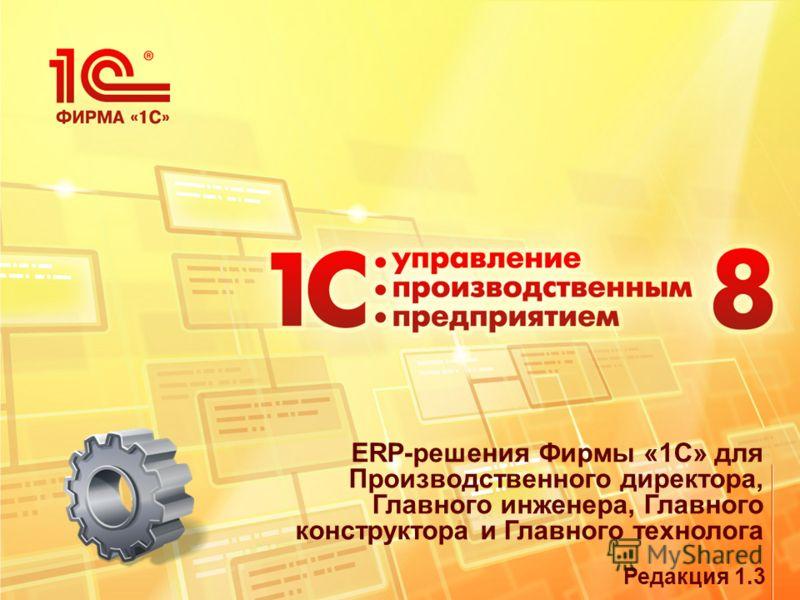 ERP-решения Фирмы «1С» для Производственного директора, Главного инженера, Главного конструктора и Главного технолога Редакция 1.3