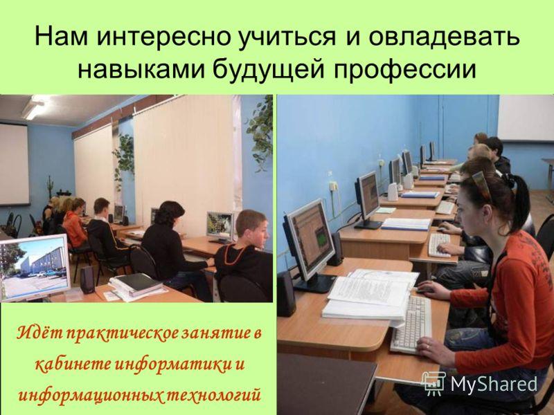 Нам интересно учиться и овладевать навыками будущей профессии Идёт практическое занятие в кабинете информатики и информационных технологий