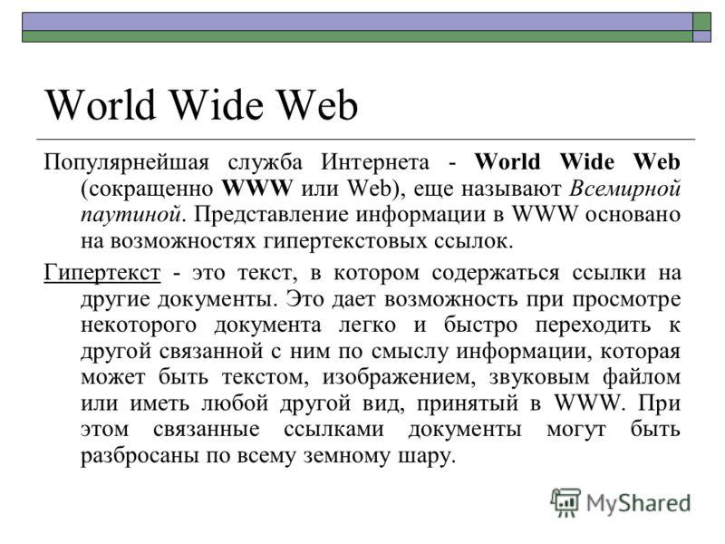 World Wide Web Популярнейшая служба Интернета - World Wide Web (сокращенно WWW или Web), еще называют Всемирной паутиной. Представление информации в WWW основано на возможностях гипертекстовых ссылок. Гипертекст - это текст, в котором содержаться ссы