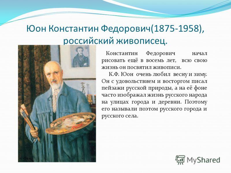 Юон Константин Федорович(1875-1958), российский живописец. Константин Федорович начал рисовать ещё в восемь лет, всю свою жизнь он посвятил живописи. К.Ф. Юон очень любил весну и зиму. Он с удовольствием и восторгом писал пейзажи русской природы, а н
