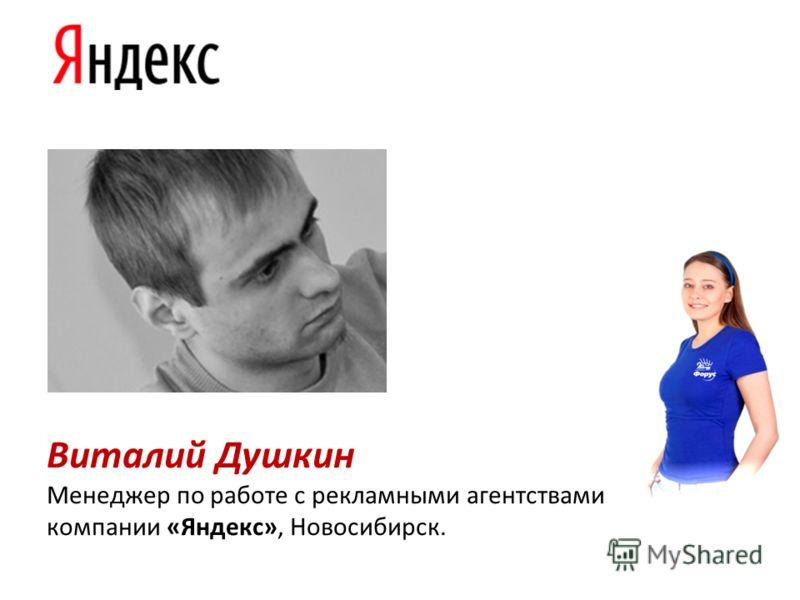 Виталий Душкин Менеджер по работе с рекламными агентствами компании «Яндекс», Новосибирск.