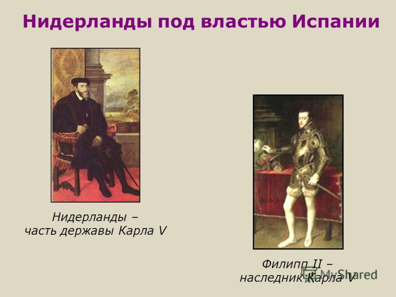 Нидерланды под властью Испании Нидерланды – часть державы Карла V Филипп II – наследник Карла V