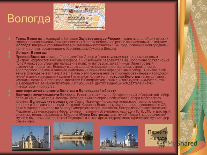 Вологда Город Вологда, входящий в Большое Золотое кольцо России, - один из старейших русских городов, расположенный на живописных берегах небольшой реки с одноименным названием. Вологда, впервые упоминаемая в письменных источниках 1147 года, основана