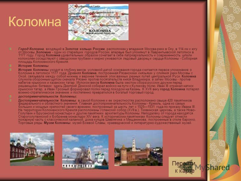 Коломна Город Коломна, входящий в Золотое кольцо России, расположен у впадения Москва-реки в Оку, в 114 км к югу от Москвы. Коломна - один из старейших городов России, впервые был упомянут в Лаврентьевской летописи в 1177 году. Город Коломна удивител