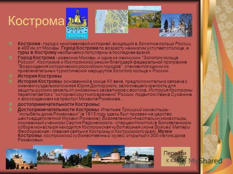 Кострома Кострома - город с многовековой историей, входящий в Золотое кольцо России, в 400 км от Москвы. Город Кострома по возрасту немногим уступает столице, а туры в Кострому необычайно популярны в последнее время. Город Кострома - ровесник Москвы,