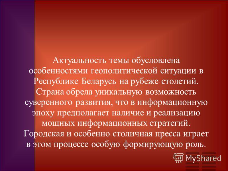 Актуальность темы обусловлена особенностями геополитической ситуации в Республике Беларусь на рубеже столетий. Страна обрела уникальную возможность суверенного развития, что в информационную эпоху предполагает наличие и реализацию мощных информационн