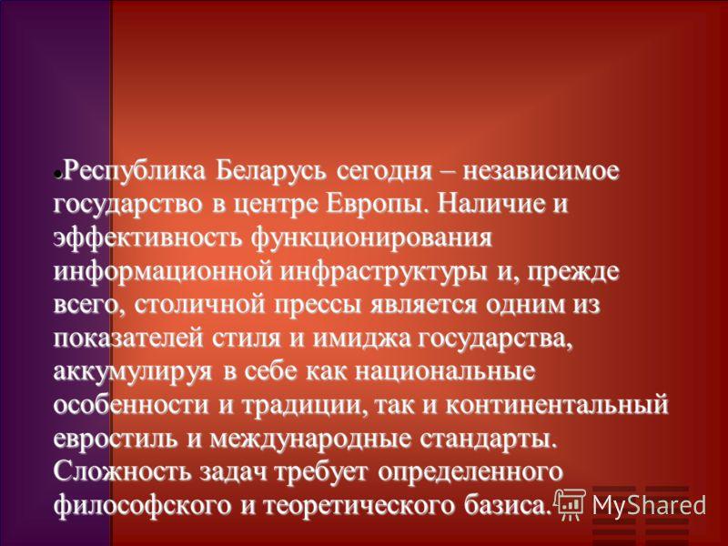 Республика Беларусь сегодня – независимое государство в центре Европы. Наличие и эффективность функционирования информационной инфраструктуры и, прежде всего, столичной прессы является одним из показателей стиля и имиджа государства, аккумулируя в се