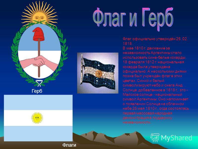 Флаг официально утверждён 25. 02. 1818. В мае 1810 г. движение за независимость Аргентины стало использовать сине-белые кокарды. 18 февраля 1812 г. национальная кокарда была утверждена официально. А несколькими днями позже был учреждён флаг в этих цв