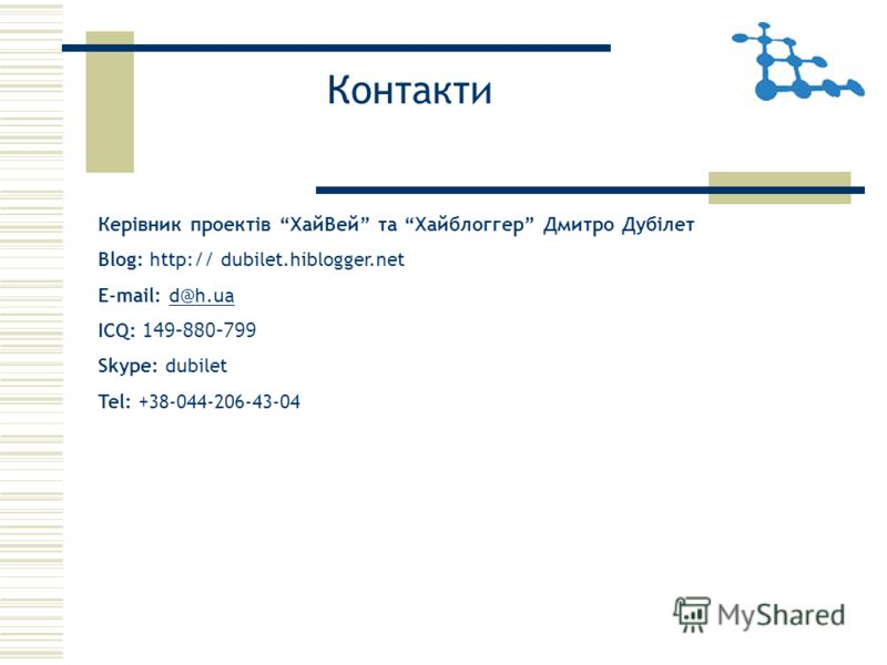 Контакти Керівник проектів ХайВей та Хайблоггер Дмитро Дубілет Blog: http:// dubilet.hiblogger.net E-mail: d@h.uad@h.ua ICQ: 149-880-799 Skype: dubilet Tel: +38-044-206-43-04