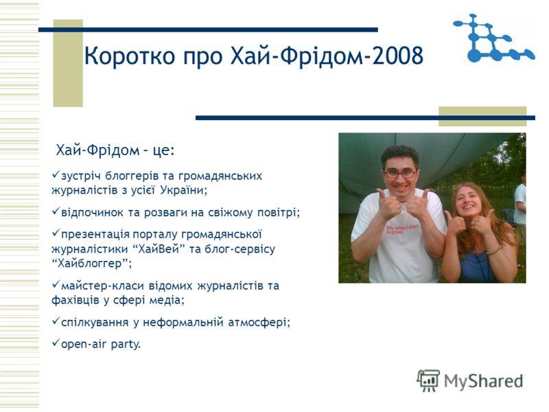 Коротко про Хай-Фрідом-2008 зустріч блоггерів та громадянських журналістів з усієї України; відпочинок та розваги на свіжому повітрі; презентація порталу громадянської журналістики ХайВей та блог-сервісу Хайблоггер; майстер-класи відомих журналістів