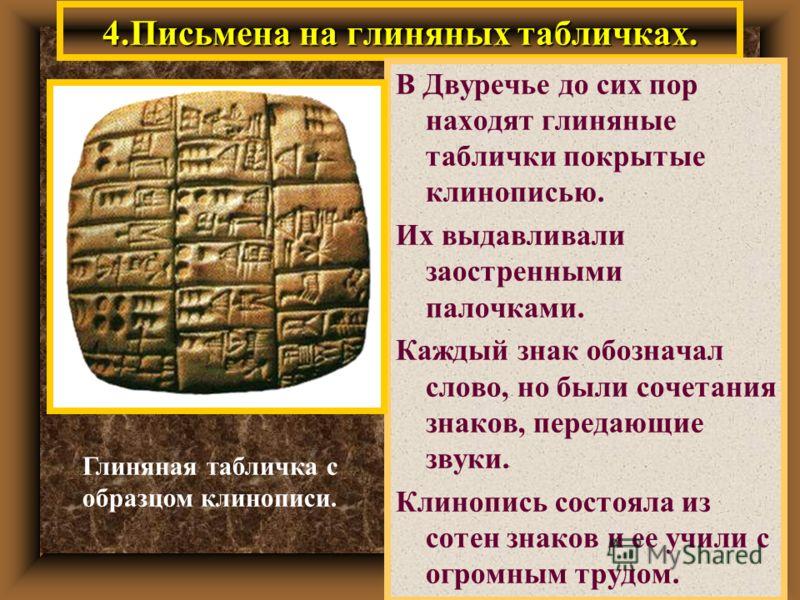 4.Письмена на глиняных табличках. В Двуречье до сих пор находят глиняные таблички покрытые клинописью. Их выдавливали заостренными палочками. Каждый знак обозначал слово, но были сочетания знаков, передающие звуки. Клинопись состояла из сотен знаков