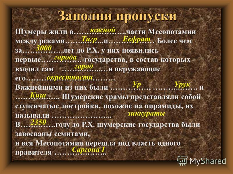 Заполни пропуски Шумеры жили в……….………..части Месопотамии между реками……..……..и……………… Более чем за…………….лет до Р.Х. у них появились первые…………….-государства, в состав которых входил сам……..……..…и окружающие его………….…………………. Важнейшими из них были …………