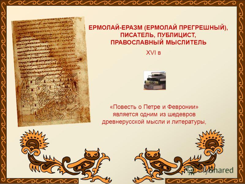 ЕРМОЛАЙ-ЕРАЗМ (ЕРМОЛАЙ ПРЕГРЕШНЫЙ), ПИСАТЕЛЬ, ПУБЛИЦИСТ, ПРАВОСЛАВНЫЙ МЫСЛИТЕЛЬ XVI в «Повесть о Петре и Февронии» является одним из шедевров древнерусской мысли и литературы,