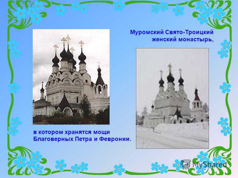 Муромский Свято-Троицкий женский монастырь, в котором хранятся мощи Благоверных Петра и Февронии.