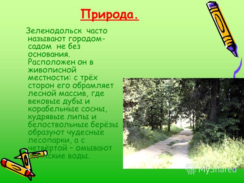 Природа. Зеленодольск часто называют городом- садом не без основания. Расположен он в живописной местности: с трёх сторон его обрамляет лесной массив, где вековые дубы и корабельные сосны, кудрявые липы и белоствольные берёзы образуют чудесные лесопа