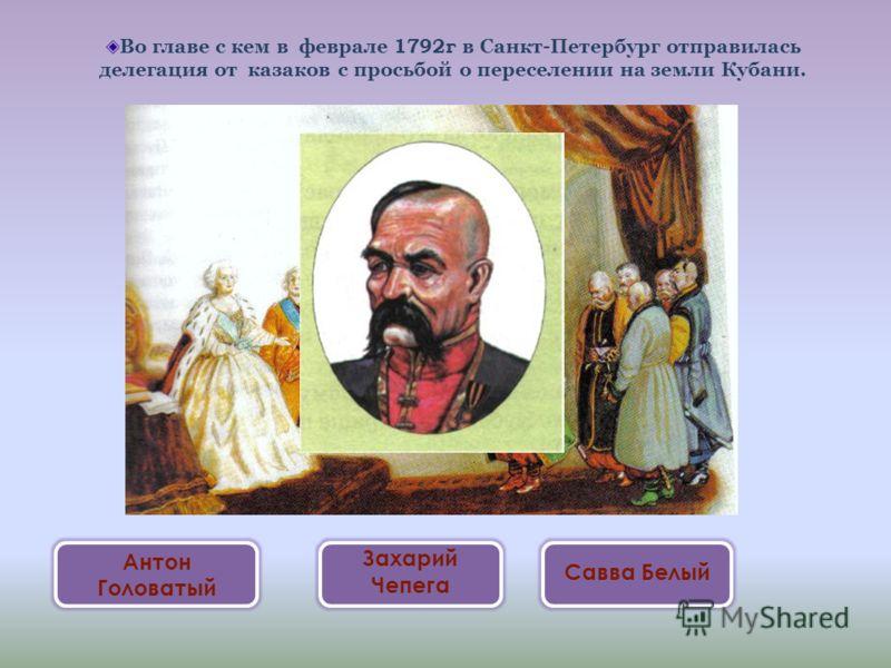 Во главе с кем в феврале 1792г в Санкт-Петербург отправилась делегация от казаков с просьбой о переселении на земли Кубани. Антон Головатый Захарий Чепега Савва Белый