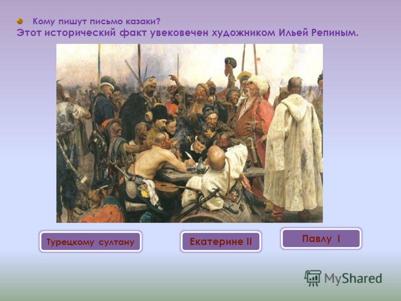 Кому пишут письмо казаки? Этот исторический факт увековечен художником Ильей Репиным. Турецкому султану Екатерине II Павлу I