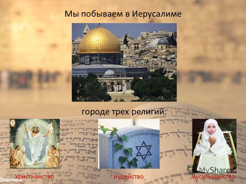 Мы побываем в Иерусалиме городе трех религий: христианствоиудействомусульманство