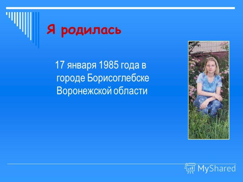 Я родилась 17 января 1985 года в городе Борисоглебске Воронежской области