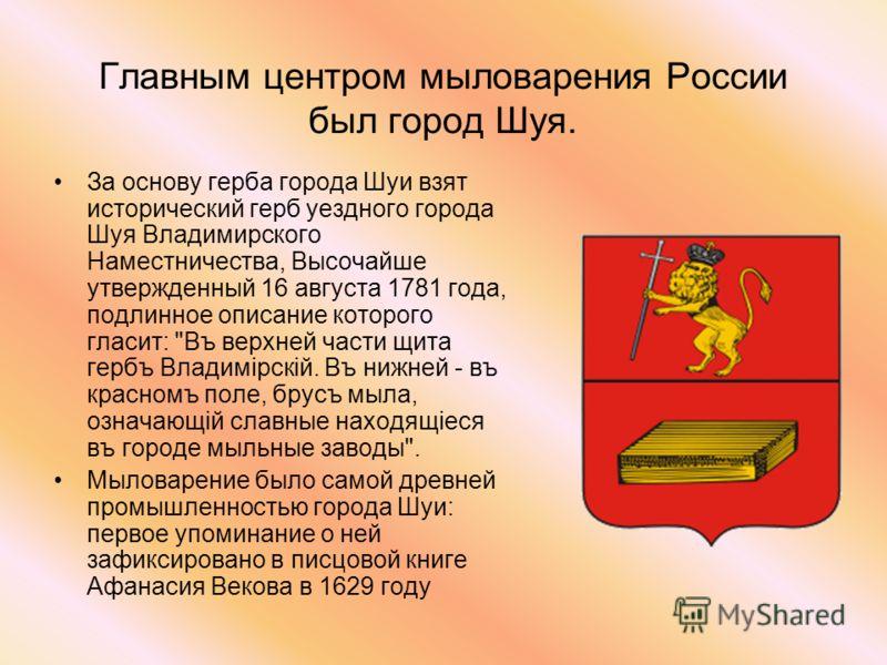 Главным центром мыловарения России был город Шуя. За основу герба города Шуи взят исторический герб уездного города Шуя Владимирского Наместничества, Высочайше утвержденный 16 августа 1781 года, подлинное описание которого гласит:
