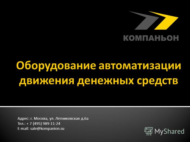 Адрес: г. Москва, ул. Летниковская д.6а Тел.: + 7 (495) 989-11-24 E-mail: sale@kompanion.su