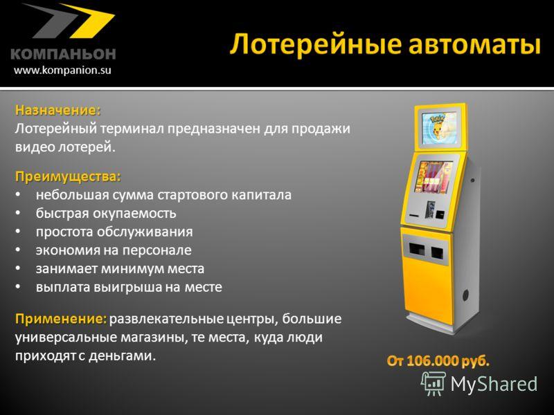 www.kompanion.su Назначение : Лотерейный терминал предназначен для продажи видео лотерей. Преимущества : небольшая сумма стартового капитала быстрая окупаемость простота обслуживания экономия на персонале занимает минимум места выплата выигрыша на ме