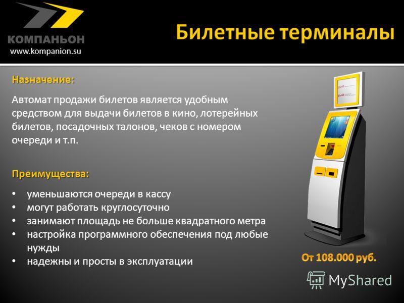 www.kompanion.su Назначение : Автомат продажи билетов является удобным средством для выдачи билетов в кино, лотерейных билетов, посадочных талонов, чеков с номером очереди и т. п. Преимущества : уменьшаются очереди в кассу могут работать круглосуточн
